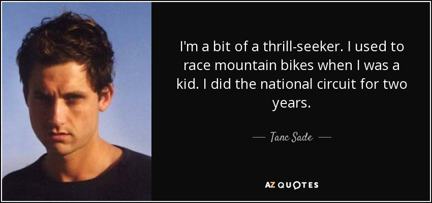 I'm a bit of a thrill-seeker. I used to race mountain bikes when I was a kid. I did the national circuit for two years. - Tanc Sade