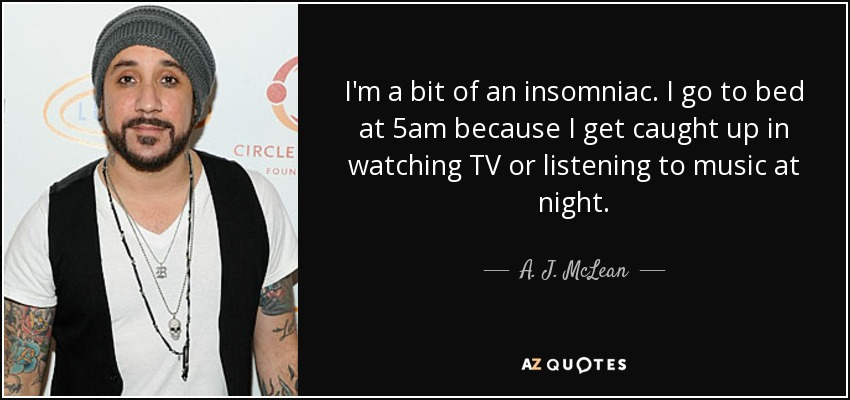 I'm a bit of an insomniac. I go to bed at 5am because I get caught up in watching TV or listening to music at night. - A. J. McLean