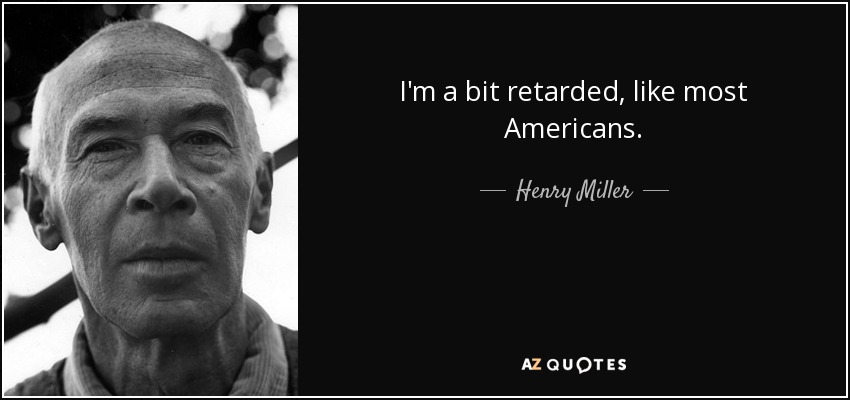 I'm a bit retarded, like most Americans. - Henry Miller