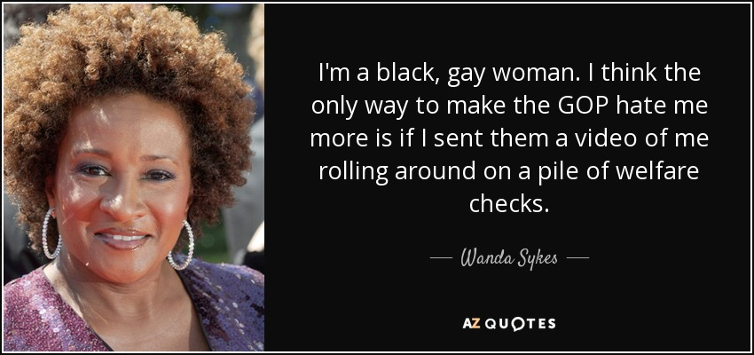 I'm a black, gay woman. I think the only way to make the GOP hate me more is if I sent them a video of me rolling around on a pile of welfare checks. - Wanda Sykes
