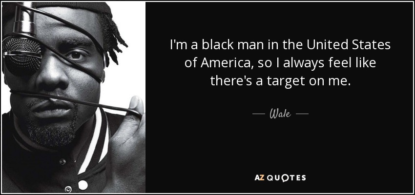 I'm a black man in the United States of America, so I always feel like there's a target on me. - Wale