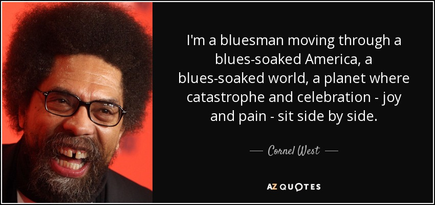 I'm a bluesman moving through a blues-soaked America, a blues-soaked world, a planet where catastrophe and celebration - joy and pain - sit side by side. - Cornel West