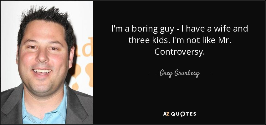 I'm a boring guy - I have a wife and three kids. I'm not like Mr. Controversy. - Greg Grunberg