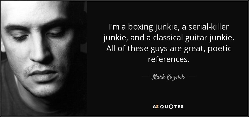 I'm a boxing junkie, a serial-killer junkie, and a classical guitar junkie. All of these guys are great, poetic references. - Mark Kozelek