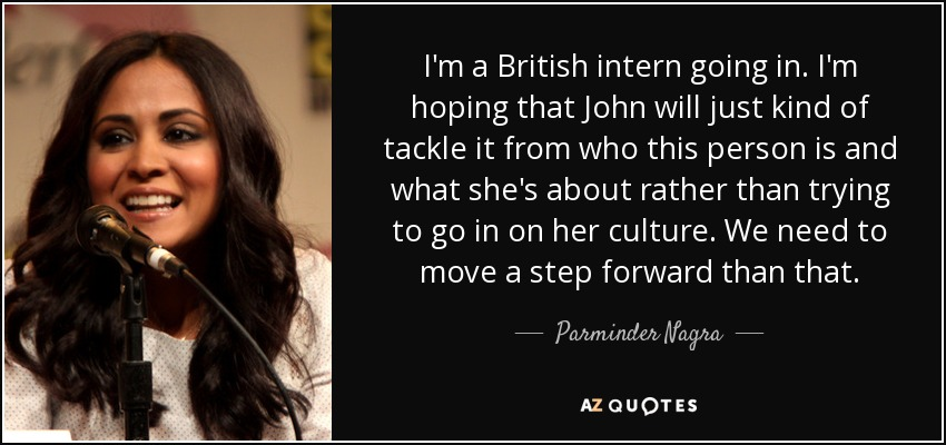 I'm a British intern going in. I'm hoping that John will just kind of tackle it from who this person is and what she's about rather than trying to go in on her culture. We need to move a step forward than that. - Parminder Nagra