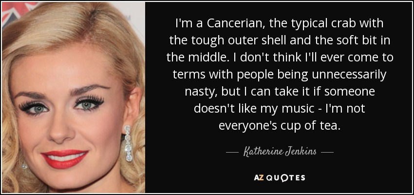 I'm a Cancerian, the typical crab with the tough outer shell and the soft bit in the middle. I don't think I'll ever come to terms with people being unnecessarily nasty, but I can take it if someone doesn't like my music - I'm not everyone's cup of tea. - Katherine Jenkins