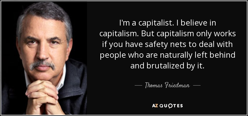 I'm a capitalist. I believe in capitalism. But capitalism only works if you have safety nets to deal with people who are naturally left behind and brutalized by it. - Thomas Friedman