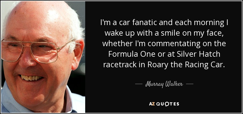 I'm a car fanatic and each morning I wake up with a smile on my face, whether I'm commentating on the Formula One or at Silver Hatch racetrack in Roary the Racing Car. - Murray Walker