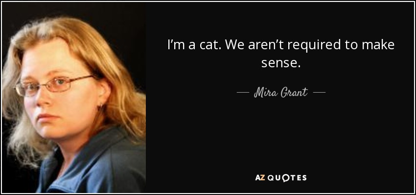 I'm a cat. We aren't required to make sense. - Mira Grant