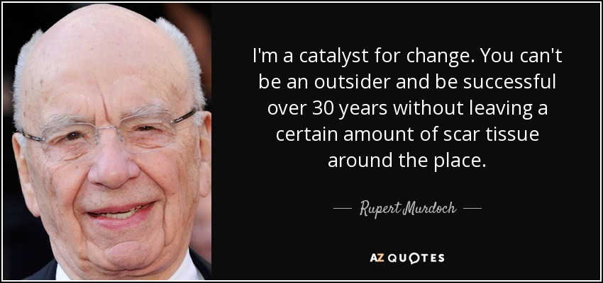 I'm a catalyst for change. You can't be an outsider and be successful over 30 years without leaving a certain amount of scar tissue around the place. - Rupert Murdoch
