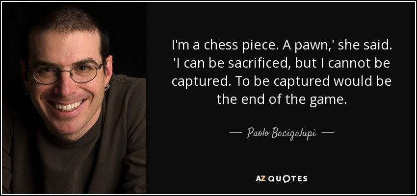 I'm a chess piece. A pawn,' she said. 'I can be sacrificed, but I cannot be captured. To be captured would be the end of the game. - Paolo Bacigalupi