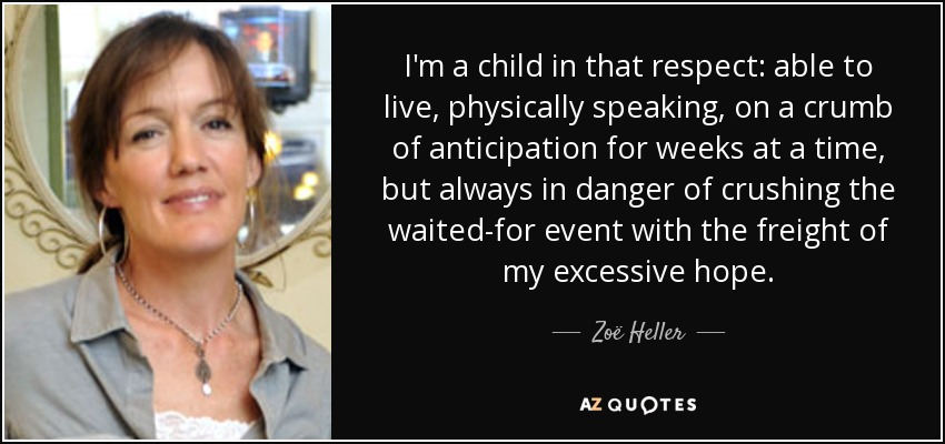 I'm a child in that respect: able to live, physically speaking, on a crumb of anticipation for weeks at a time, but always in danger of crushing the waited-for event with the freight of my excessive hope. - Zoë Heller
