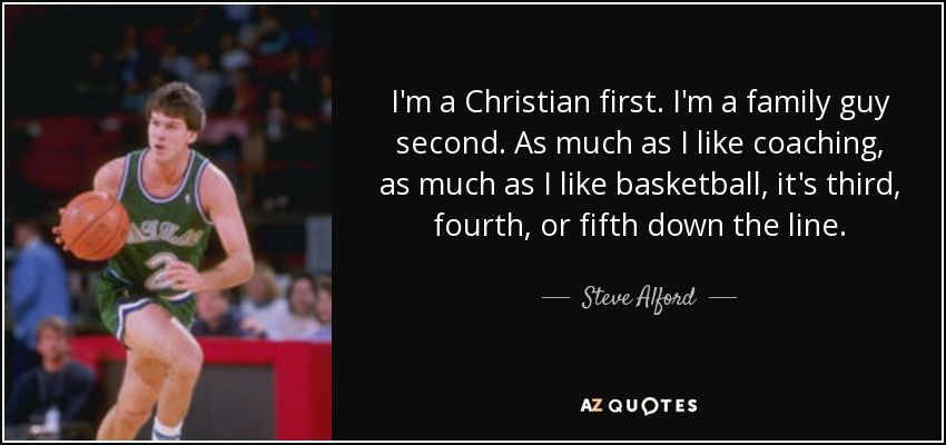 I'm a Christian first. I'm a family guy second. As much as I like coaching, as much as I like basketball, it's third, fourth, or fifth down the line. - Steve Alford