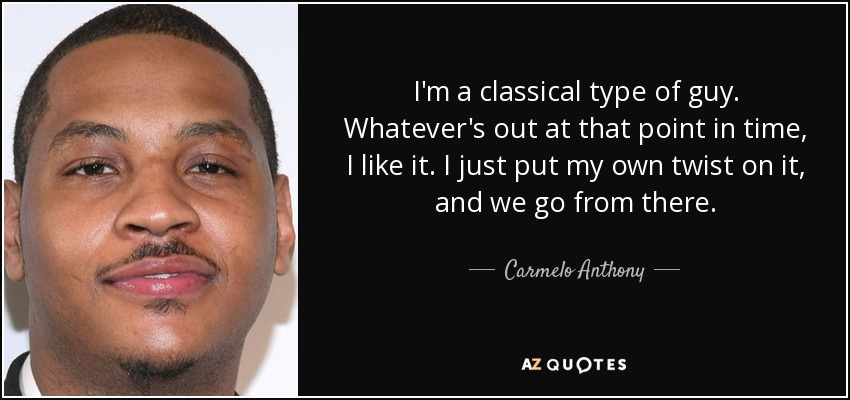 I'm a classical type of guy. Whatever's out at that point in time, I like it. I just put my own twist on it, and we go from there. - Carmelo Anthony