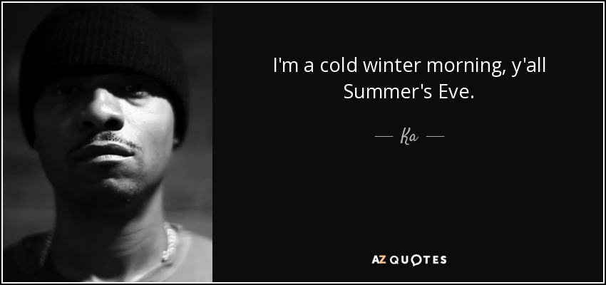 I'm a cold winter morning, y'all Summer's Eve. - Ka