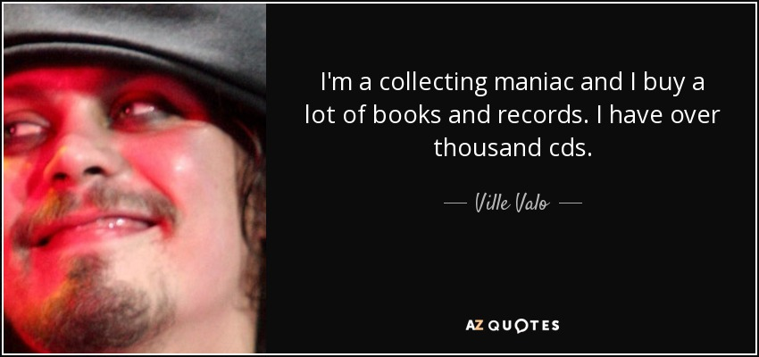 I'm a collecting maniac and I buy a lot of books and records. I have over thousand cds. - Ville Valo