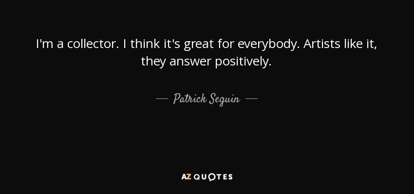 I'm a collector. I think it's great for everybody. Artists like it, they answer positively. - Patrick Seguin