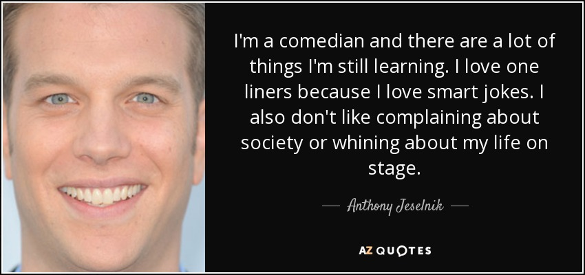 I'm a comedian and there are a lot of things I'm still learning. I love one liners because I love smart jokes. I also don't like complaining about society or whining about my life on stage. - Anthony Jeselnik