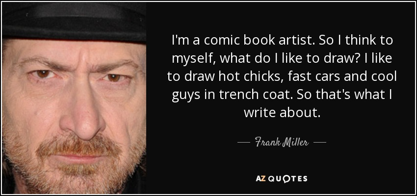 I'm a comic book artist. So I think to myself, what do I like to draw? I like to draw hot chicks, fast cars and cool guys in trench coat. So that's what I write about. - Frank Miller