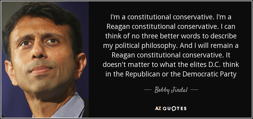 I'm a constitutional conservative. I'm a Reagan constitutional conservative. I can think of no three better words to describe my political philosophy. And I will remain a Reagan constitutional conservative. It doesn't matter to what the elites D.C. think in the Republican or the Democratic Party - Bobby Jindal