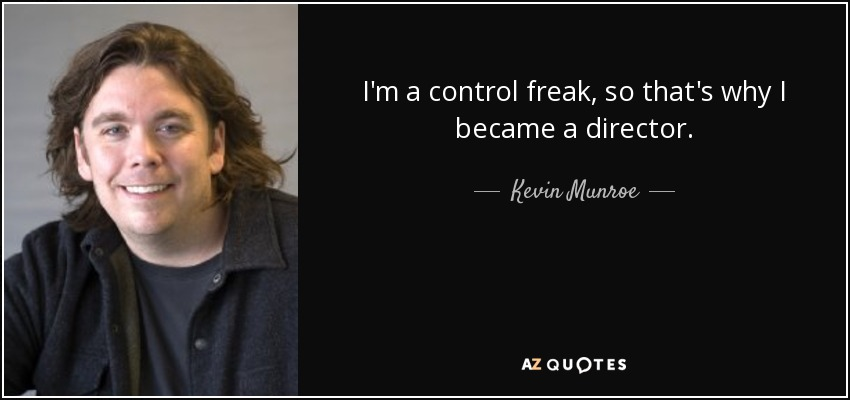 I'm a control freak, so that's why I became a director. - Kevin Munroe