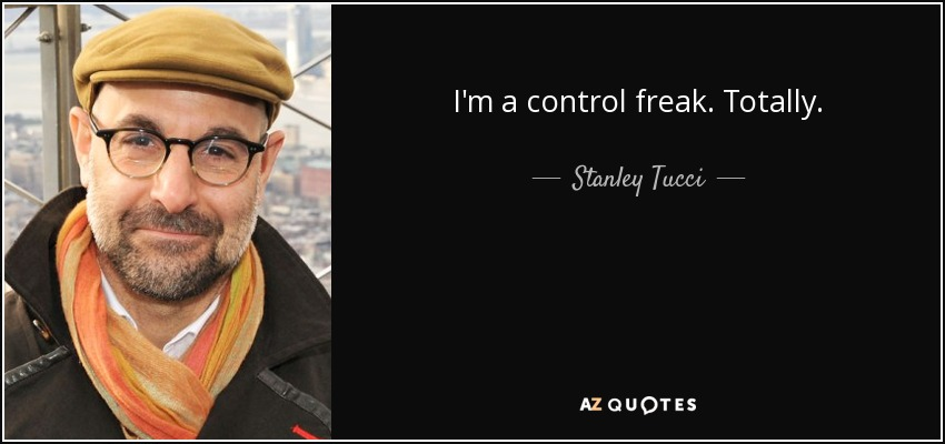 I'm a control freak. Totally. - Stanley Tucci