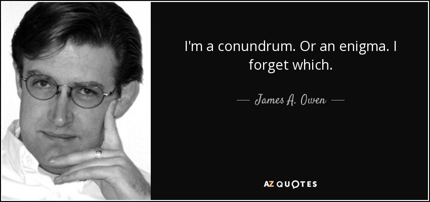 I'm a conundrum. Or an enigma. I forget which. - James A. Owen