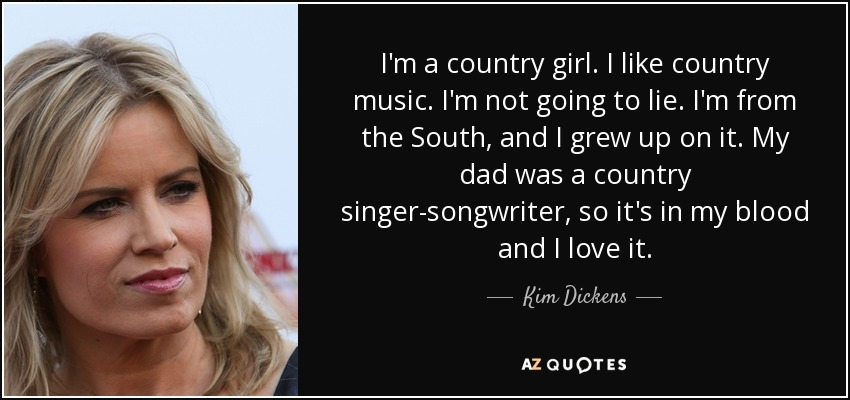 I'm a country girl. I like country music. I'm not going to lie. I'm from the South, and I grew up on it. My dad was a country singer-songwriter, so it's in my blood and I love it. - Kim Dickens