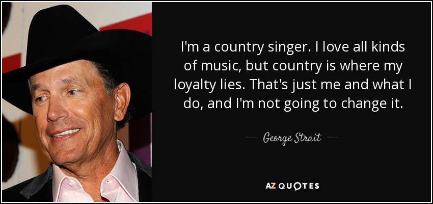 I'm a country singer. I love all kinds of music, but country is where my loyalty lies. That's just me and what I do, and I'm not going to change it. - George Strait