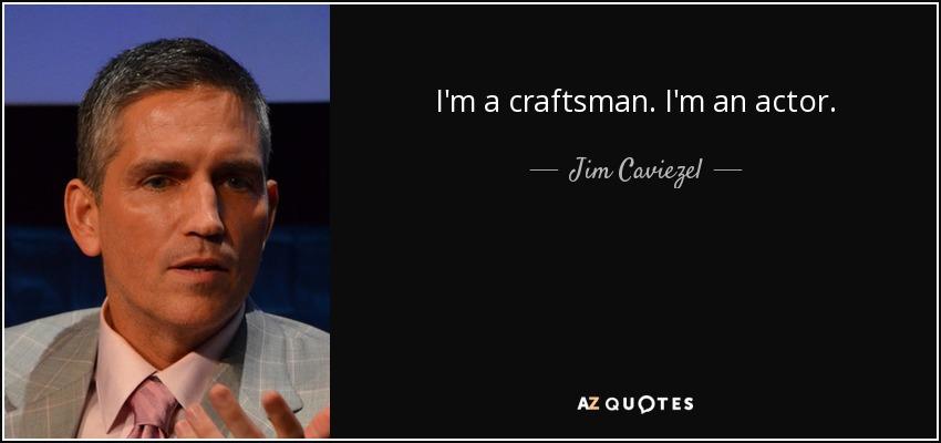 I'm a craftsman. I'm an actor. - Jim Caviezel