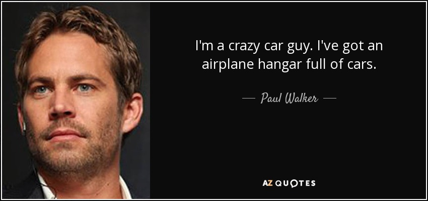 I'm a crazy car guy. I've got an airplane hangar full of cars. - Paul Walker