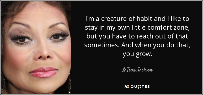 I'm a creature of habit and I like to stay in my own little comfort zone, but you have to reach out of that sometimes. And when you do that, you grow. - LaToya Jackson