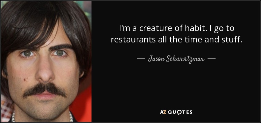 I'm a creature of habit. I go to restaurants all the time and stuff. - Jason Schwartzman