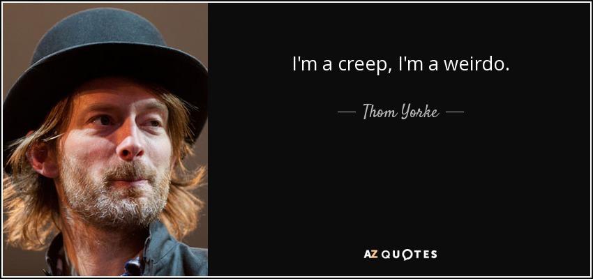 I'm a creep, I'm a weirdo. - Thom Yorke