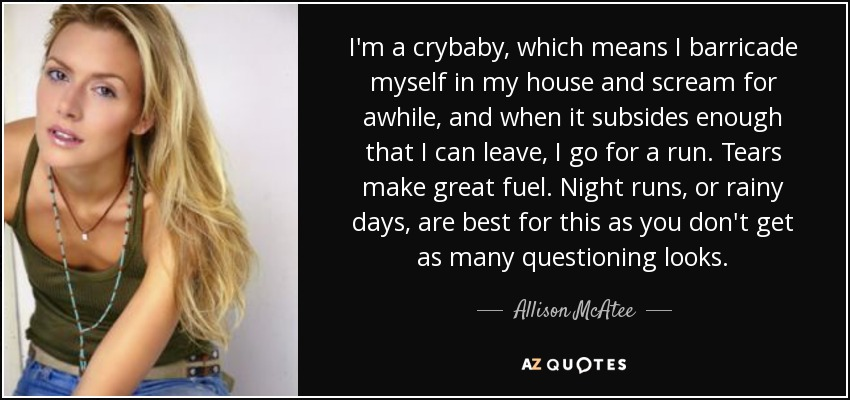 I'm a crybaby, which means I barricade myself in my house and scream for awhile, and when it subsides enough that I can leave, I go for a run. Tears make great fuel. Night runs, or rainy days, are best for this as you don't get as many questioning looks. - Allison McAtee
