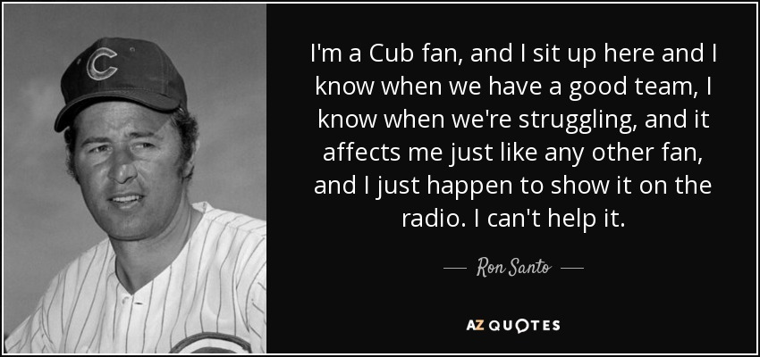 I'm a Cub fan, and I sit up here and I know when we have a good team, I know when we're struggling, and it affects me just like any other fan, and I just happen to show it on the radio. I can't help it. - Ron Santo