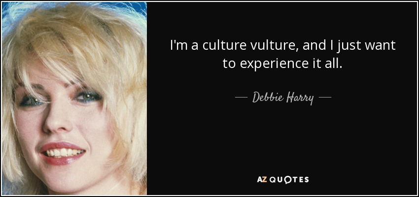 I'm a culture vulture, and I just want to experience it all. - Debbie Harry