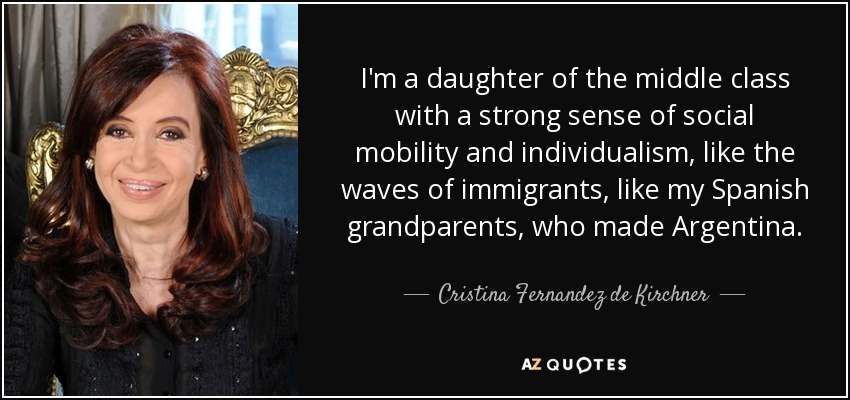 I'm a daughter of the middle class with a strong sense of social mobility and individualism, like the waves of immigrants, like my Spanish grandparents, who made Argentina. - Cristina Fernandez de Kirchner