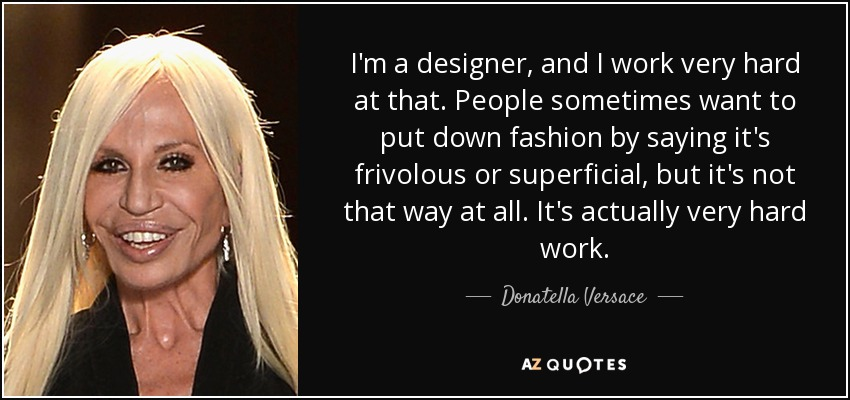 I'm a designer, and I work very hard at that. People sometimes want to put down fashion by saying it's frivolous or superficial, but it's not that way at all. It's actually very hard work. - Donatella Versace