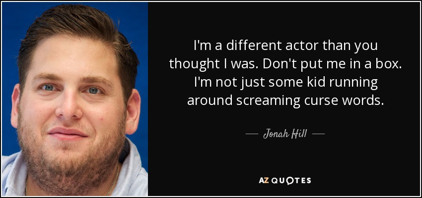 I'm a different actor than you thought I was. Don't put me in a box. I'm not just some kid running around screaming curse words. - Jonah Hill