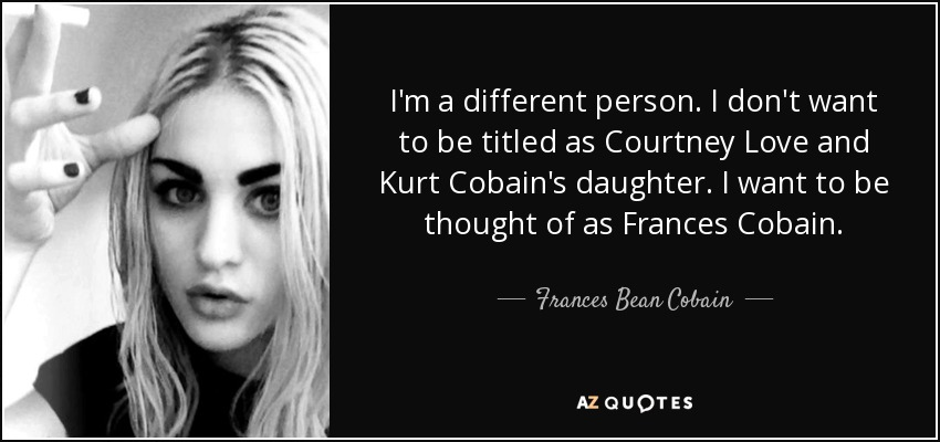 I'm a different person. I don't want to be titled as Courtney Love and Kurt Cobain's daughter. I want to be thought of as Frances Cobain. - Frances Bean Cobain