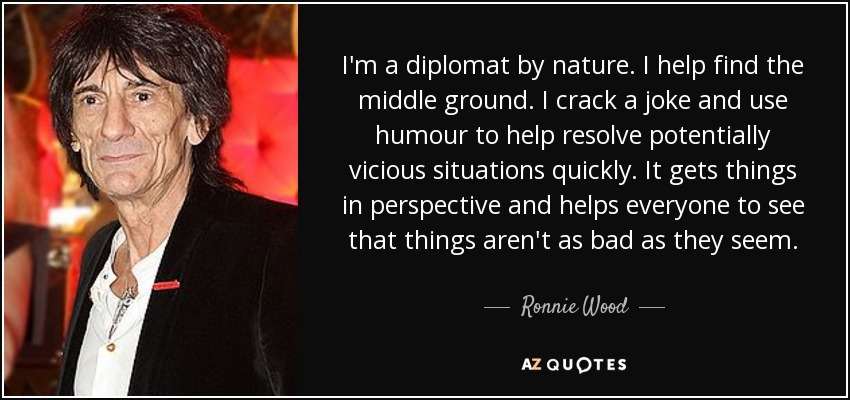 I'm a diplomat by nature. I help find the middle ground. I crack a joke and use humour to help resolve potentially vicious situations quickly. It gets things in perspective and helps everyone to see that things aren't as bad as they seem. - Ronnie Wood