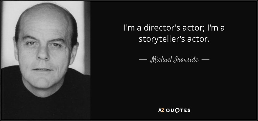 I'm a director's actor; I'm a storyteller's actor. - Michael Ironside