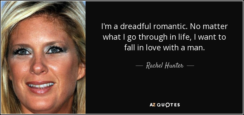 I'm a dreadful romantic. No matter what I go through in life, I want to fall in love with a man. - Rachel Hunter
