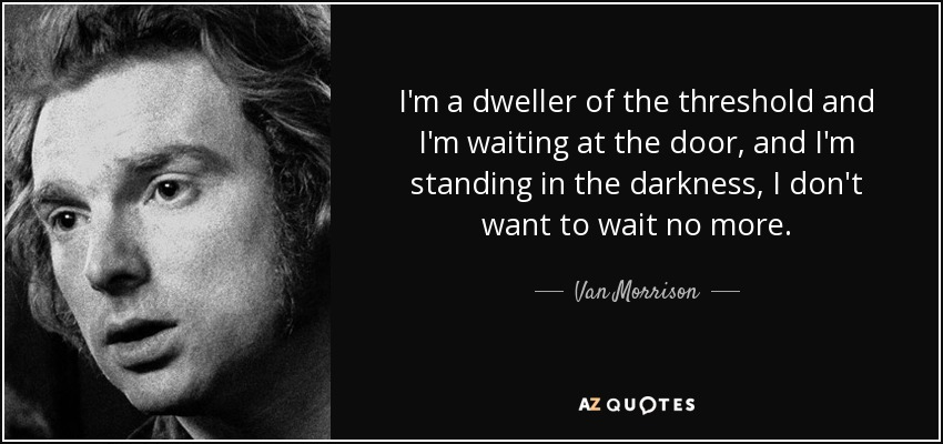 I'm a dweller of the threshold and I'm waiting at the door, and I'm standing in the darkness, I don't want to wait no more. - Van Morrison