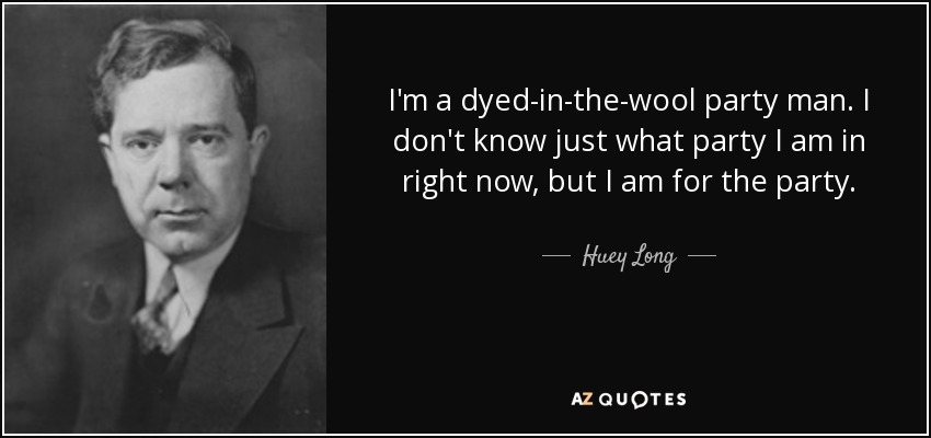 I'm a dyed-in-the-wool party man. I don't know just what party I am in right now, but I am for the party. - Huey Long