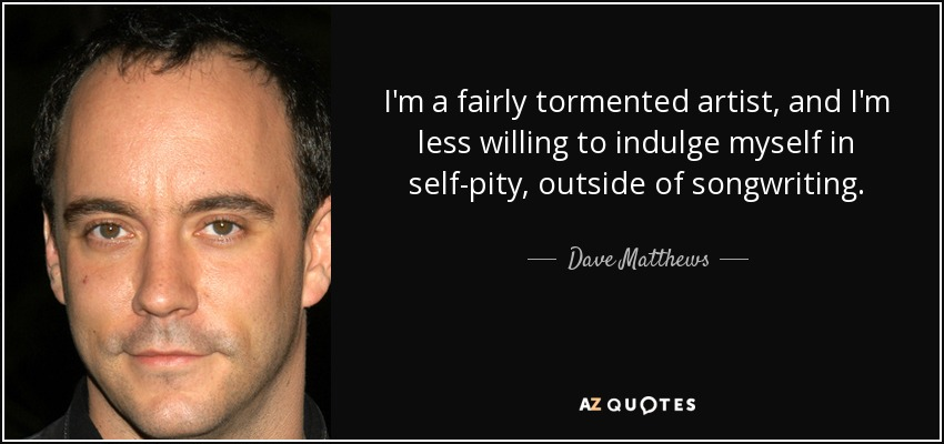 I'm a fairly tormented artist, and I'm less willing to indulge myself in self-pity, outside of songwriting. - Dave Matthews