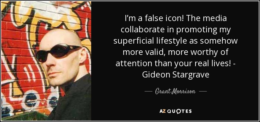 I'm a false icon! The media collaborate in promoting my superficial lifestyle as somehow more valid, more worthy of attention than your real lives! - Gideon Stargrave - Grant Morrison