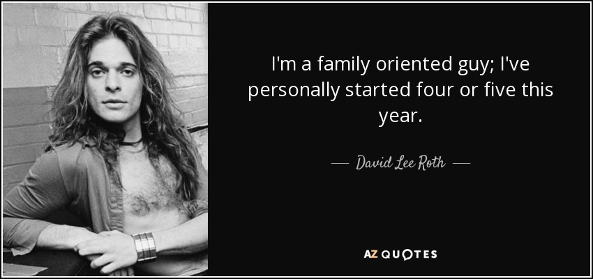 I'm a family oriented guy; I've personally started four or five this year. - David Lee Roth