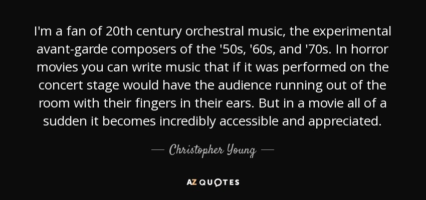 I'm a fan of 20th century orchestral music, the experimental avant-garde composers of the '50s, '60s, and '70s. In horror movies you can write music that if it was performed on the concert stage would have the audience running out of the room with their fingers in their ears. But in a movie all of a sudden it becomes incredibly accessible and appreciated. - Christopher Young